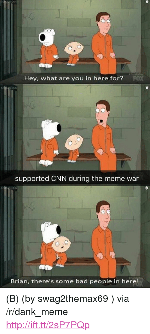 """meme war: Hey, what are you in here for?  I supported CNN during the meme war  Brian, there's some bad people in here! <p>(B) (by swag2themax69 ) via /r/dank_meme <a href=""""http://ift.tt/2sP7PQp"""">http://ift.tt/2sP7PQp</a></p>"""