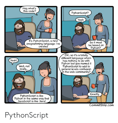 Community, Yeah, and Java: Hey what's  this code?  PythonScript?  Yeah  It's PythonScript, a new  programming language l've  created  So it must  be based on  Python?  4l  OK, so it's a totally  different language which  has nothing to do with  Python but you named it  PythonScript to add to  general levels confusion  n the web community?  Yeah!  Well, not  really.  Exactly  PythonScript is like  Python in the same way that  JavaScript is like Java!  CommitStrip.com PythonScript