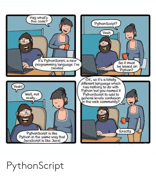 Yeah, Java, and Programming: Hey what's  this code?  PythonScript?  Yeah  It's PythonScript, a new  programming language I've  created  So it must  be based on  Python?  OK, so it's a totally  different language which  has nothing to do with  Python but you named it  PythonScript to add to  general levels confusion  in the web communitye  Yeah!  Well, not  really  Exactiy  PythonScript is like  Python in the same way that  JavaScript is like Java! PythonScript