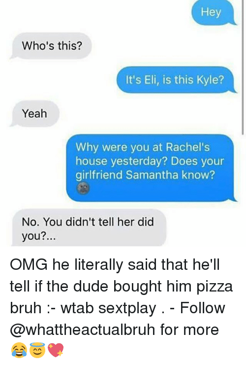 elis: Hey  Who's this?  It's Eli, is this Kyle?  Yeah  Why were you at Rachel's  house yesterday? Does your  girlfriend Samantha know?  No. You didn't tell her did  you?. OMG he literally said that he'll tell if the dude bought him pizza bruh :- wtab sextplay . - Follow @whattheactualbruh for more😂😇💖