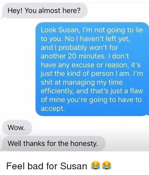 Bad, Funny, and Shit: Hey! You almost here?  Look Susan, I'm not going to lie  to you. No I haven't left yet,  and I probably won't for  another 20 minutes. I don't  have any excuse or reason, it's  just the kind of person I am. I'm  shit at managing my time  efficiently, and that's just a flaw  of mine you're going to have to  accept.  Wow.  Well thanks for the honesty. Feel bad for Susan 😂😂