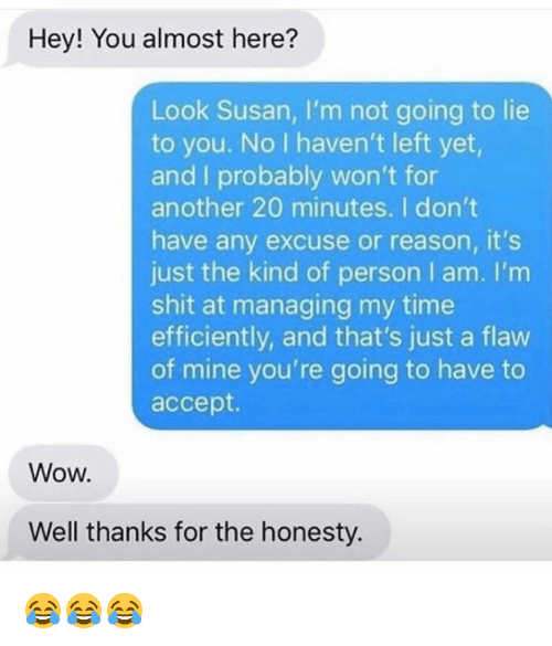 Funny, Shit, and Wow: Hey! You almost here?  Look Susan, I'm not going to lie  to you. No I haven't left yet,  and I probably won't for  another 20 minutes. I don't  have any excuse or reason, it's  just the kind of person I am. I'm  shit at managing my time  efficiently, and that's just a flaw  of mine you're going to have to  accept.  Wow.  Well thanks for the honesty. 😂😂😂