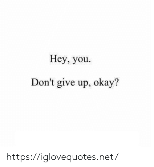 Okay, Net, and You: Hey, you  Don't give up, okay'? https://iglovequotes.net/