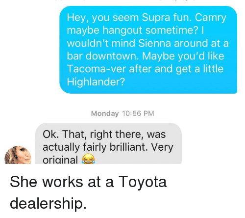 Sometime I: Hey, you seem Supra fun. Camry  maybe hangout sometime?I  wouldn't mind Sienna around at a  bar downtown. Maybe you'd like  Tacoma-ver after and get a little  Highlander?  Monday 10:56 PM  Ok. That, right there, was  actually fairly brilliant. Very  original She works at a Toyota dealership.
