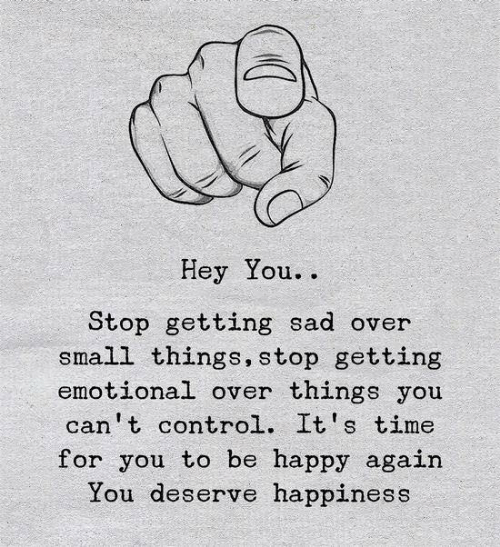 Control, Happy, and Time: Hey You.  Stop getting sad over  small things, stop getting  emotional over things you  can't control. It's time  for you to be happy again  You deserve happiness