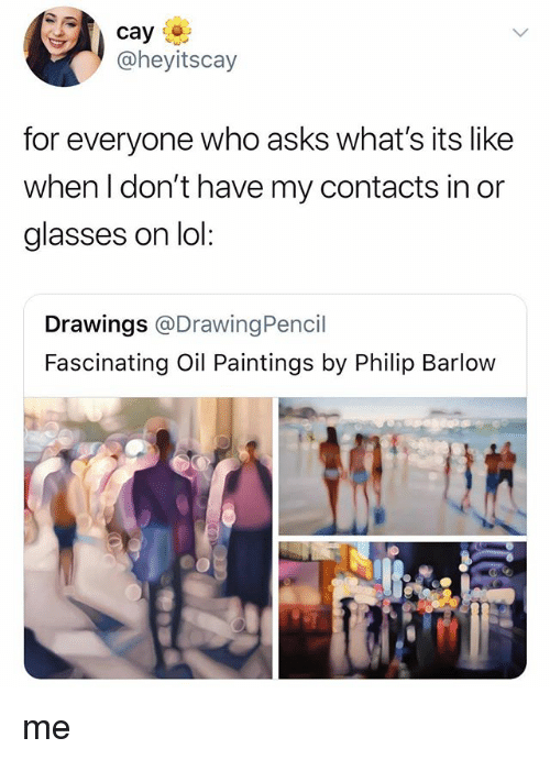 Lol, Paintings, and Drawings: @heyitscay  for everyone who a  when l don't have my contacts in or  glasses on lol  sks what's its like  Drawings @DrawingPencil  Fascinating Oil Paintings by Philip Barlow me
