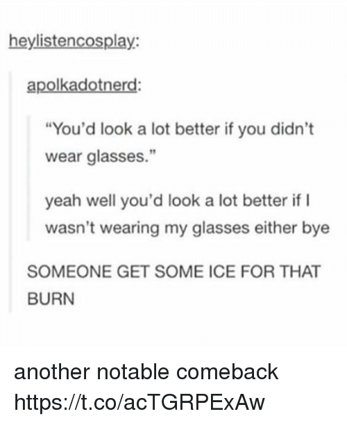 """icee: heylistencosplay:  apolkadotnerd:  """"You'd look a lot better if you didn't  wear glasses.""""  yeah well you'd look a lot better if I  wasn't wearing my glasses either bye  SOMEONE GET SOME ICE FOR THAT  BURN another notable comeback https://t.co/acTGRPExAw"""