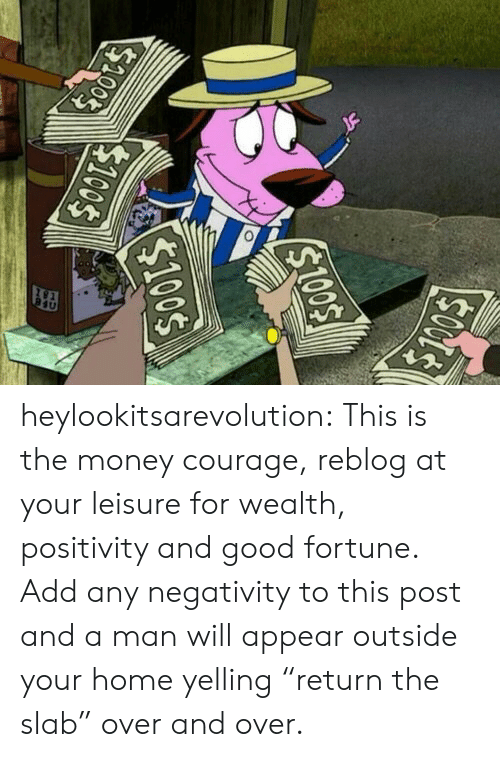 "wealth: heylookitsarevolution: This is the money courage, reblog at your leisure for wealth, positivity and good fortune.  Add any negativity to this post and a man will appear outside your home yelling ""return the slab"" over and over."