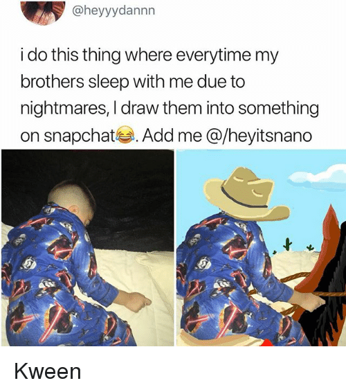 Memes, Snapchat, and Sleep: @heyyydannn  i do this thing where everytime my  brothers sleep with me due to  nightmares, I draw them into something  on snapchat부. Add me @/heyitsnano Kween