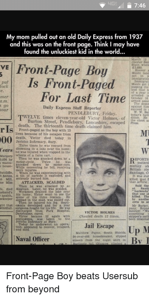 Cars, Cheating, and Friday: HGE 7:46  My mom pulled out an old Daily Express from 1937  and this was on the front page. Think I may have  found the unluckiest kid in the world...  March 12  chester Ban  VE Front-Page Boy  State, when  E3 080  Hoover  Moore land  immigration  Is Front-Paged  Immigrant  put  Moore got i  paasing the  and that h  of a year  For Last Time  arrested in  October 16  armed asaa  The depor  Daily Express Staff Reporter  against him  succeed in  PENDLEBURY, Friday  today's batt  WELVE times eleven-year-old Victor Holmes, of  Burton Street, Pendlebury, Lancashire, escaped Press.  death. The thirteenth time death claimed him  r Is as lives because of his escapes from  death  Victor died today in  Jericho Infirmary, Bury  Three times he was rescued from  Years drowning in a lake near his home;  he was injured when trapped in the  wheels of a farm cart.  Margery  Then he was knocked down by a  EPORTS  0,055 by  motor-cycle  Twice  yesterd  house  knocked down  by  motor-cars.  mutiny ab  While recovering he fell. recelving  British ste  more Sutcliffe  When he was experimenting with  Santiago, C  t Annes  ia tin of carbide it exploded, and  It was stat  Mill. Serlously burned him.  Miss ATTACKED, SCALDED  that several  said the  Then he was attacked by an  Santi  te, died Alsatian. Later, he was scalded  Lackenby  Workmen drained the lake near  usband's  that one o  his home: Victor went to see the  health  killed. The  seene of his three rescues.  sekeeper  by another  erew in se  en he injured his leg, Sept  ght that caemua developed and for a year  Mr Barker  windfall, surgeons fought for his life. He was  pany, Ropne  intented  VICTOR HOLMES  something  Cheated death 12 times  victor became 1ll again with  skipper's earli  the  septicaemia  was taken  been miscons  Jericho Infirmary at Bury  Today he underwent an opera  Jail Escape  tion, appeared to recover, relapsed  Up M  and died  Matthew Payne, South Shields.  24-year-old housebreaker, sllpped  Naval Officer  unseen from the  night shift  Glasgow Front-Page Boy beats Usersub from beyond