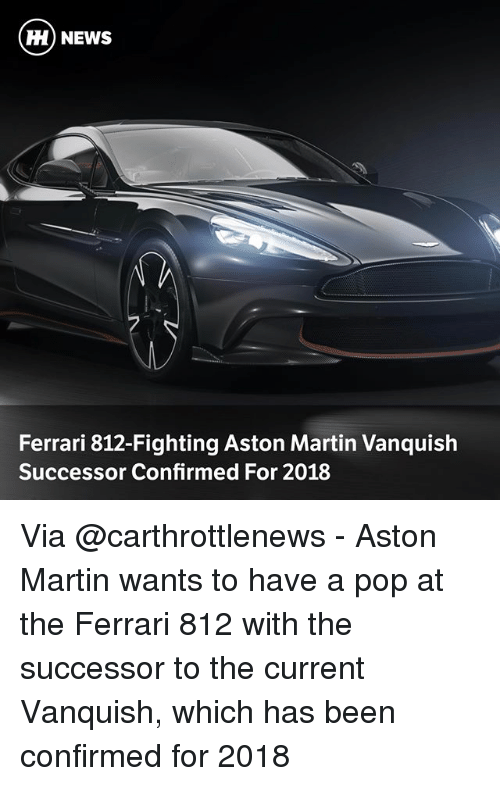 Ferrari, Martin, and Memes: HH) NEWS  Ferrari 812-Fighting Aston Martin Vanquish  Successor Confirmed For 2018 Via @carthrottlenews - Aston Martin wants to have a pop at the Ferrari 812 with the successor to the current Vanquish, which has been confirmed for 2018