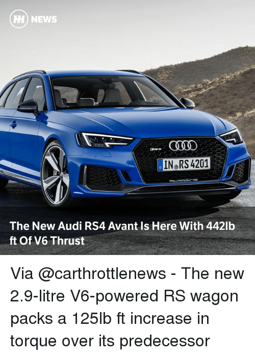 Memes, News, and Audi: HH) NEWS  IN RS 4201  The New Audi RS4 Avant Is Here With 442lb  ft Of V6 Thrust Via @carthrottlenews - The new 2.9-litre V6-powered RS wagon packs a 125lb ft increase in torque over its predecessor