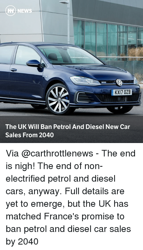 Cars, Memes, and News: HH NEWS  KXI7 OZB  The UK Will Ban Petrol And Diesel New Car  Sales From 2040 Via @carthrottlenews - The end is nigh! The end of non-electrified petrol and diesel cars, anyway. Full details are yet to emerge, but the UK has matched France's promise to ban petrol and diesel car sales by 2040