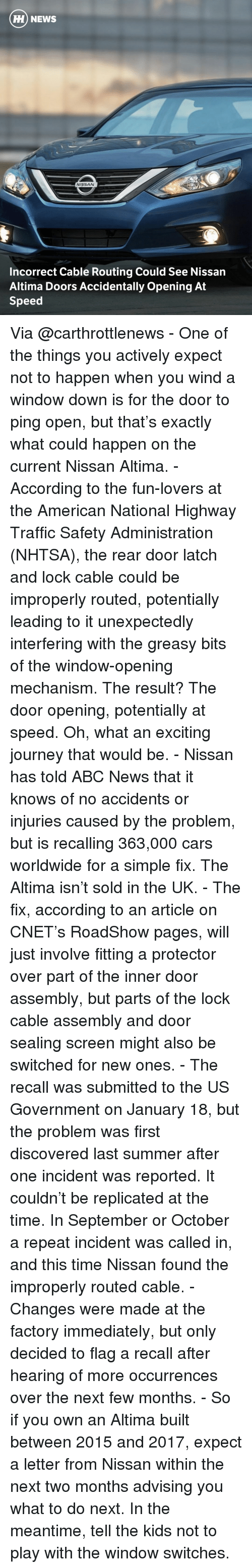 Memes, Abc News, and Cnet: HH NEWS  NISSAN  Incorrect Cable Routing Could See Nissan  Altima Doors Accidentally opening At  Speed Via @carthrottlenews - One of the things you actively expect not to happen when you wind a window down is for the door to ping open, but that's exactly what could happen on the current Nissan Altima. - According to the fun-lovers at the American National Highway Traffic Safety Administration (NHTSA), the rear door latch and lock cable could be improperly routed, potentially leading to it unexpectedly interfering with the greasy bits of the window-opening mechanism. The result? The door opening, potentially at speed. Oh, what an exciting journey that would be. - Nissan has told ABC News that it knows of no accidents or injuries caused by the problem, but is recalling 363,000 cars worldwide for a simple fix. The Altima isn't sold in the UK. - The fix, according to an article on CNET's RoadShow pages, will just involve fitting a protector over part of the inner door assembly, but parts of the lock cable assembly and door sealing screen might also be switched for new ones. - The recall was submitted to the US Government on January 18, but the problem was first discovered last summer after one incident was reported. It couldn't be replicated at the time. In September or October a repeat incident was called in, and this time Nissan found the improperly routed cable. - Changes were made at the factory immediately, but only decided to flag a recall after hearing of more occurrences over the next few months. - So if you own an Altima built between 2015 and 2017, expect a letter from Nissan within the next two months advising you what to do next. In the meantime, tell the kids not to play with the window switches.