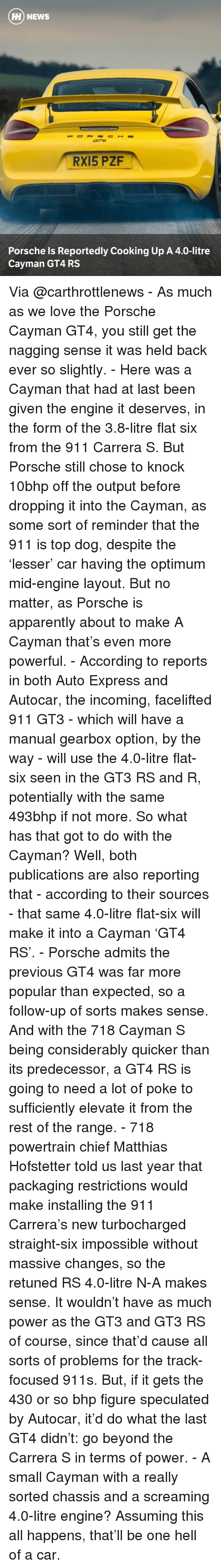 gearbox: HH NEWS  RX15 PZF  Porsche Is Reportedly Cooking Up A 4.0-litre  Cayman GT4 RS Via @carthrottlenews - As much as we love the Porsche Cayman GT4, you still get the nagging sense it was held back ever so slightly. - Here was a Cayman that had at last been given the engine it deserves, in the form of the 3.8-litre flat six from the 911 Carrera S. But Porsche still chose to knock 10bhp off the output before dropping it into the Cayman, as some sort of reminder that the 911 is top dog, despite the 'lesser' car having the optimum mid-engine layout. But no matter, as Porsche is apparently about to make A Cayman that's even more powerful. - According to reports in both Auto Express and Autocar, the incoming, facelifted 911 GT3 - which will have a manual gearbox option, by the way - will use the 4.0-litre flat-six seen in the GT3 RS and R, potentially with the same 493bhp if not more. So what has that got to do with the Cayman? Well, both publications are also reporting that - according to their sources - that same 4.0-litre flat-six will make it into a Cayman 'GT4 RS'. - Porsche admits the previous GT4 was far more popular than expected, so a follow-up of sorts makes sense. And with the 718 Cayman S being considerably quicker than its predecessor, a GT4 RS is going to need a lot of poke to sufficiently elevate it from the rest of the range. - 718 powertrain chief Matthias Hofstetter told us last year that packaging restrictions would make installing the 911 Carrera's new turbocharged straight-six impossible without massive changes, so the retuned RS 4.0-litre N-A makes sense. It wouldn't have as much power as the GT3 and GT3 RS of course, since that'd cause all sorts of problems for the track-focused 911s. But, if it gets the 430 or so bhp figure speculated by Autocar, it'd do what the last GT4 didn't: go beyond the Carrera S in terms of power. - A small Cayman with a really sorted chassis and a screaming 4.0-litre engine? Assuming this all happens, that'll be one 