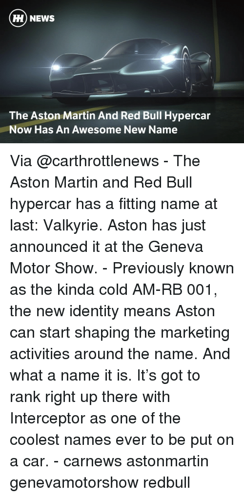 Aston Martin: HH NEWS  The Aston Martin And Red Bull Hypercar  Now Has An Awesome New Name Via @carthrottlenews - The Aston Martin and Red Bull hypercar has a fitting name at last: Valkyrie. Aston has just announced it at the Geneva Motor Show. - Previously known as the kinda cold AM-RB 001, the new identity means Aston can start shaping the marketing activities around the name. And what a name it is. It's got to rank right up there with Interceptor as one of the coolest names ever to be put on a car. - carnews astonmartin genevamotorshow redbull