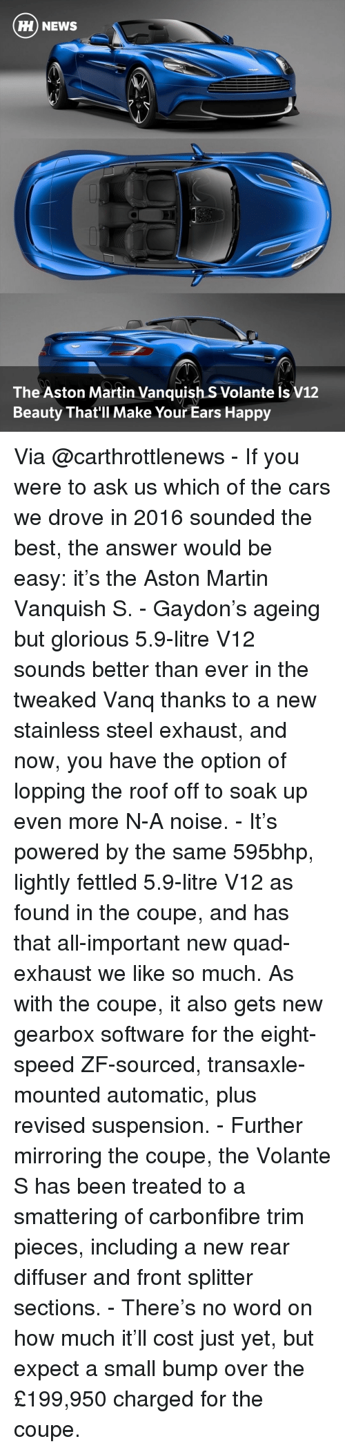 gearbox: HH NEWS  The Aston Martin Vanquish S Volante Is V12  Beauty That'll Make Your Ears Happy Via @carthrottlenews - If you were to ask us which of the cars we drove in 2016 sounded the best, the answer would be easy: it's the Aston Martin Vanquish S. - Gaydon's ageing but glorious 5.9-litre V12 sounds better than ever in the tweaked Vanq thanks to a new stainless steel exhaust, and now, you have the option of lopping the roof off to soak up even more N-A noise. - It's powered by the same 595bhp, lightly fettled 5.9-litre V12 as found in the coupe, and has that all-important new quad-exhaust we like so much. As with the coupe, it also gets new gearbox software for the eight-speed ZF-sourced, transaxle-mounted automatic, plus revised suspension. - Further mirroring the coupe, the Volante S has been treated to a smattering of carbonfibre trim pieces, including a new rear diffuser and front splitter sections. - There's no word on how much it'll cost just yet, but expect a small bump over the £199,950 charged for the coupe.