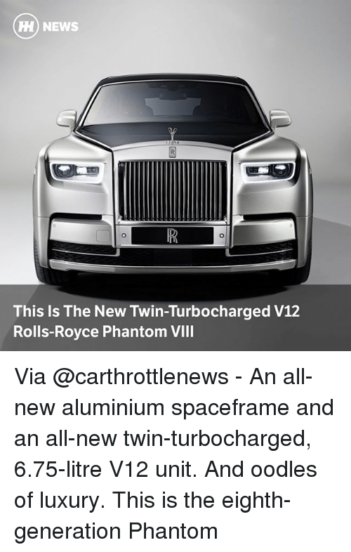 Memes, News, and Royce: HH) NEWS  This Is The New Twin-Turbocharged V12  Rolls-Royce Phantom VIII Via @carthrottlenews - An all-new aluminium spaceframe and an all-new twin-turbocharged, 6.75-litre V12 unit. And oodles of luxury. This is the eighth-generation Phantom