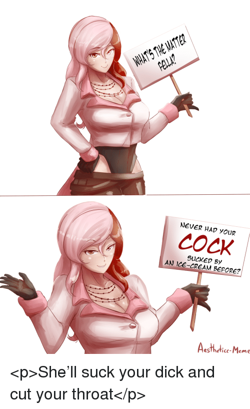 Meme, Dick, and Ice Cream: HHATS THE MATTER  pe?  NEVER HAD YOUR  cock  SUCKEv By  AN ICE-CREAM BEPORE?  egTheficc-Meme <p>She'll suck your dick and cut your throat</p>