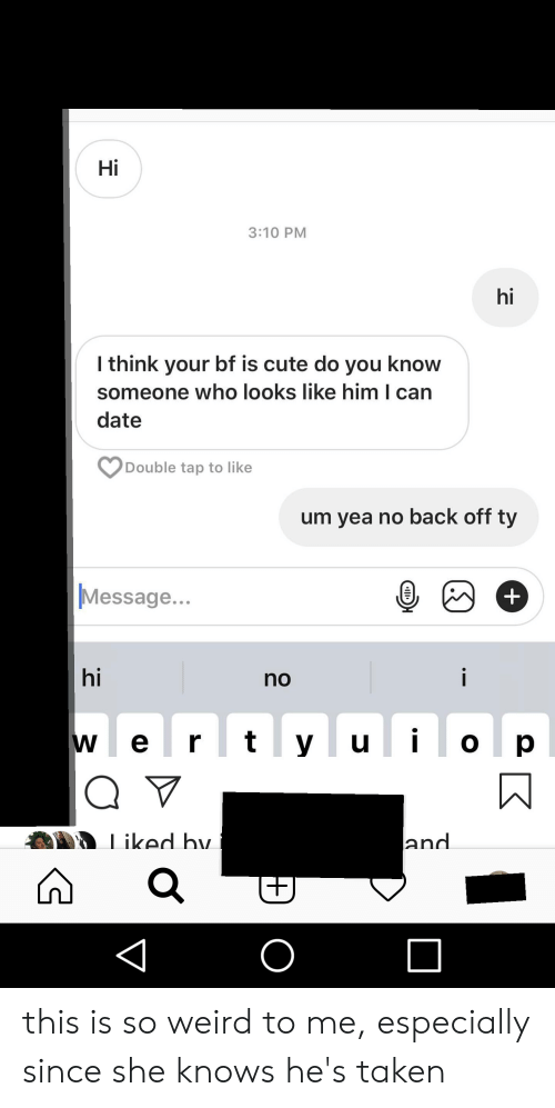 Cute, She Knows, and Taken: Hi  3:10 PM  hi  l think your bf is cute do you know  someone who looks like him I can  date  Double tap to like  um yea no back off ty  Message..  hi  no  w e r t y uo p  iked hv  and this is so weird to me, especially since she knows he's taken