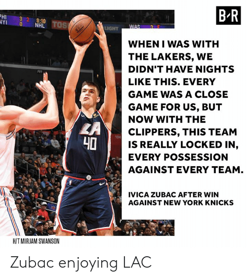possession: HI 32 8:10  YI 0 NHL  B R  WHEN I WAS WITH  THE LAKERS, WE  DIDN'T HAVE NIGHTS  LIKE THIS. EVERY  GAME WAS A CLOSE  GAME FOR US, BUT  NOW WITH THE  CLIPPERS, THIS TEAM  IS REALLY LOCKED IN,  EVERY POSSESSION  AGAINST EVERY TEAM  104  40  IVICA ZUBAC AFTER WIN  AGAINST NEW YORK KNICKS  HIT MIRJAM SWANSON Zubac enjoying LAC