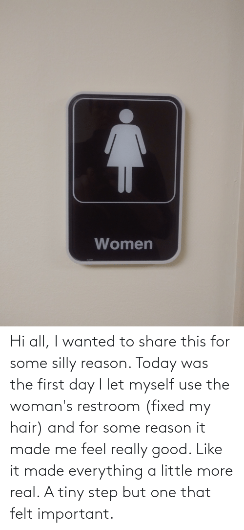 Restroom: Hi all, I wanted to share this for some silly reason. Today was the first day I let myself use the woman's restroom (fixed my hair) and for some reason it made me feel really good. Like it made everything a little more real. A tiny step but one that felt important.
