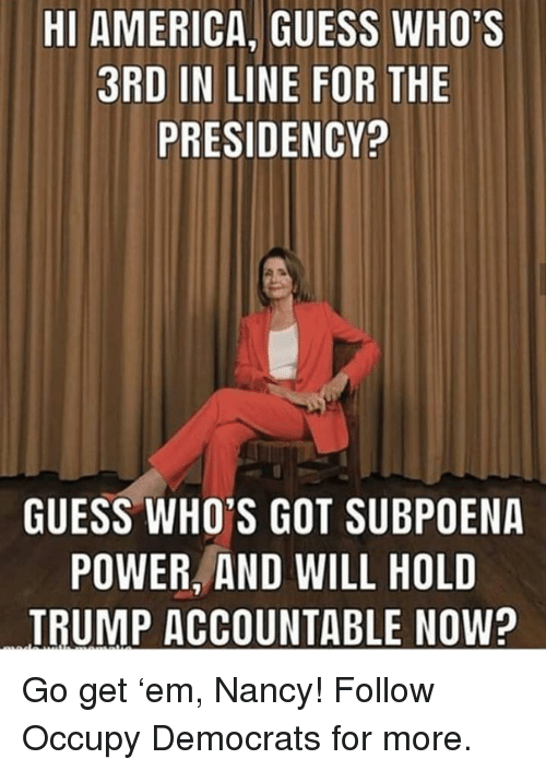 America, Guess, and Power: HI AMERICA, GUESS WHO'S  3RD IN LINE FOR THE  PRESIDENCY?  GUESS WHO'S GOT SUBPOENA  POWER, AND WILL HOLD  TRUMP ACCOUNTABLE NOW? Go get 'em, Nancy!  Follow Occupy Democrats for more.