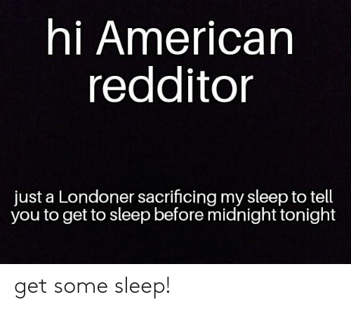 Redditor: hi American  redditor  just a Londoner sacrificing my sleep to tell  you to get to sleep before midnight tonight get some sleep!