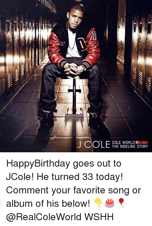Memes, Wshh, and Today: hi  COLE WORLD  THE SIDELINE STORY HappyBirthday goes out to JCole! He turned 33 today! Comment your favorite song or album of his below! 👇🎂🎈 @RealColeWorld WSHH
