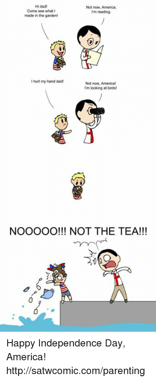 America, Dad, and Dank: Hi dad!  Not now, America.  Come see what  I'm reading.  made in the garden!  hurt my hand dad!  Not now, America!  I'm looking at birds!  NOOOOO!!! NOT THE TEA!!! Happy Independence Day, America! http://satwcomic.com/parenting
