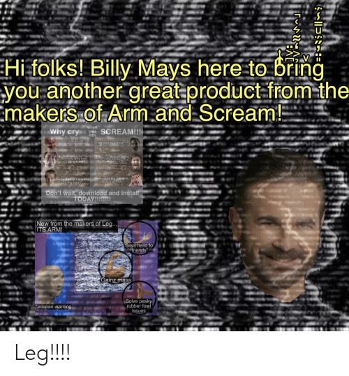 """why you no: Hi folks! Billy Mays here to bring  you another great product-from-the  Emakers of Arm.and Scream!  tl  Imp  when  Why cry  SCREAM!!!  you  can  CRAMIT FLUFFY!  Ohino my calbarking  Mommy why you  no cookies me?  TIME TO CONSUME  MOMMY!!  Why doesn't anyone AHHHHH MY SKIN IS  Etouch my face?  TOO SOFT!!!  Don't wait, download and install  TODAY!!!!!!!  New from the makers of Leg...  ITS ARM!  Says hello to  friends""""  Gainz mass  Solve pesky  rubber fow  issues  """"intense wanting Leg!!!!"""