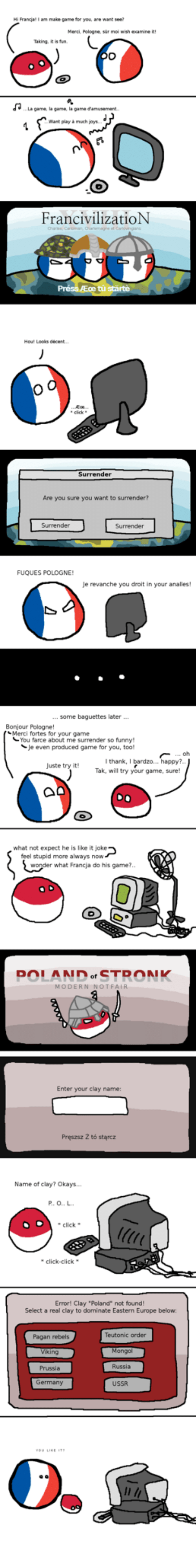 """Click, Funny, and Europe: Hi Francjal I am mabe game for you are want see  Merci Pologne, sur moi wish examine it  ..La game, la game, la game Camusement  Want playàmuch joy.  FrancivilizatioN  Surrender  Are you sure you want to surrender?  FUQUES POLOGNE  Je revanche you droit in your analles!  some baguettes later...  Bonjour Pologne  Merci fortes for your game  You farce about me surrender so funny!  Je even produced game for you, too  oh  thank, I bardzo... appy?  Tak, will try your game, sure  Juste try it!  what not expect he is like it joke  feel stupid more always now  r what Francja do his game?  OLAND  MODERN NOTFAIR  Enter your clay name:  Pręszsz Z tó stąrcz  Name of clay? Okays.  click  click-click  Error! Clay """"Poland"""" not found  Select a real clay to dominate Eastern Europe below  Teutonic order  Pagan rebels  king  Prussia  Germany  Mongol  Russia  USSR"""