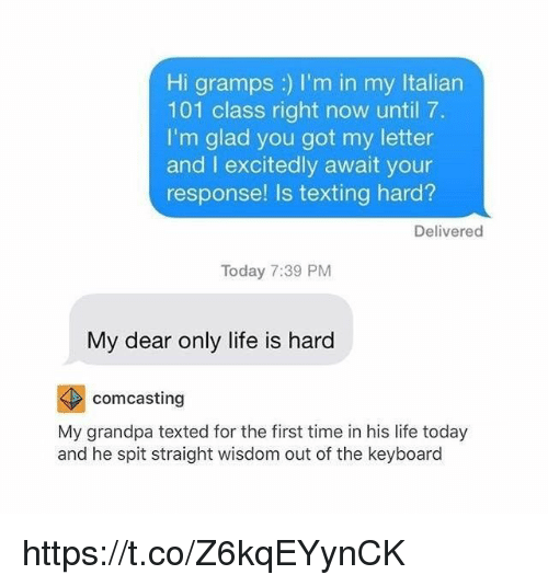 Life, Texting, and Grandpa: Hi gramps ;) l'm in my Italian  101 class right now until 7.  I'm glad you got my letter  and I excitedly await your  response! Is texting hard?  Delivered  Today 7:39 PM  My dear only life is hard  comcasting  My grandpa texted for the first time in his life today  and he spit straight wisdom out of the keyboard https://t.co/Z6kqEYynCK