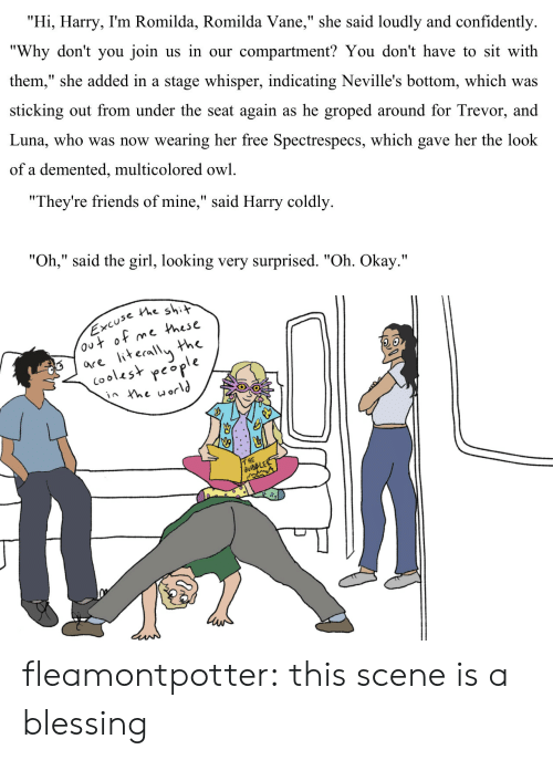 """Friends, Shit, and Target: """"Hi, Harry, I'm Romilda, Romilda Vane,"""" she said loudly and confidently  """"Why don't you join us in our compartment? You don't have to sit with  them,"""" she added in a stage whisper, indicating Neville's bottom, which was  sticking out from under the seat again as he groped around for Trevor, and  Luna, who was now wearing her free Spectrespecs, which gave her the look  of a demented, multicolored owl.   """"They're friends of mine,"""" said Harry coldly  """"Oh,"""" said the girl, looking very surprised. """"Oh. Okay.""""   use the shit  e Phese  the  are iterallu h  (ooles* people  2.o  T HE fleamontpotter: this scene is a blessing"""