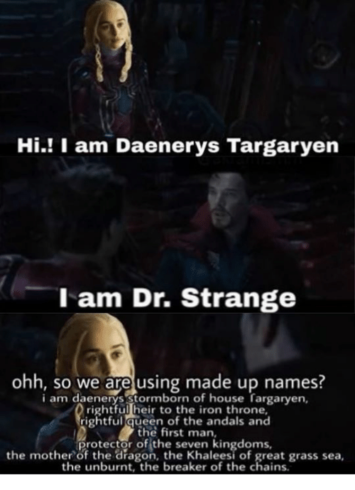 Game of Thrones, Queen, and Daenerys Targaryen: Hi.! I am Daenerys Targaryen  l am Dr. Strange  ohh, so we are using made up names?  i am daenerys Stormborn of house fargarven  rightful heir to the iron throne,  rightful queen of the andals and  the first man,  protector of the seven kingdoms,  the mother of the dragon, the Khaleesi of great grass sea,  the unburnt, the breaker of the chains.