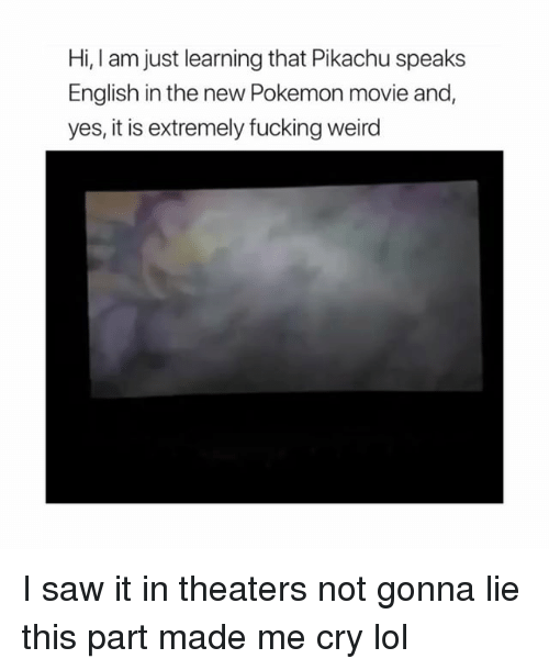 Fucking, Lol, and Pikachu: Hi, I am just learning that Pikachu speaks  English in the new Pokemon movie and  yes, it is extremely fucking weird I️ saw it in theaters not gonna lie this part made me cry lol