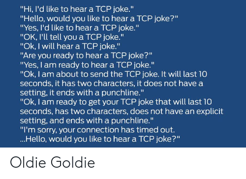 """Hello, Sorry, and Yes: """"Hi, I'd like to hear a TCP joke.""""  """"Hello, would you like to hear a TCP joke?""""  """"Yes, I'd like to hear a TCP joke.""""  """"OK, I'll tell you a TCP joke.""""  """"Ok, I will hear a TCP joke.""""  """"Are you ready to hear a TCP joke?""""  """"Yes, I am ready to hear a TCP joke.""""  """"Ok, I am about to send the TCP joke. It will last 10  seconds, it has two characters, it does not have a  setting, it ends with a punchline.""""  """"Ok, I am ready to get your TCP joke that will last 10  seconds, has two characters, does not have an explicit  setting, and ends with a punchline.""""  """"I'm sorry, your connection has timed out.  ...Hello, would you like to hear a TCP joke?"""" Oldie Goldie"""