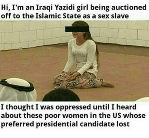 Memes, Sex, and Lost: Hi, I'm an Iraqi Yazidi girl being auctioned  off to the Islamic State as a sex slave  I thought I was oppressed until I heard  about these poor women in the US whose  preferred presidential candidate lost