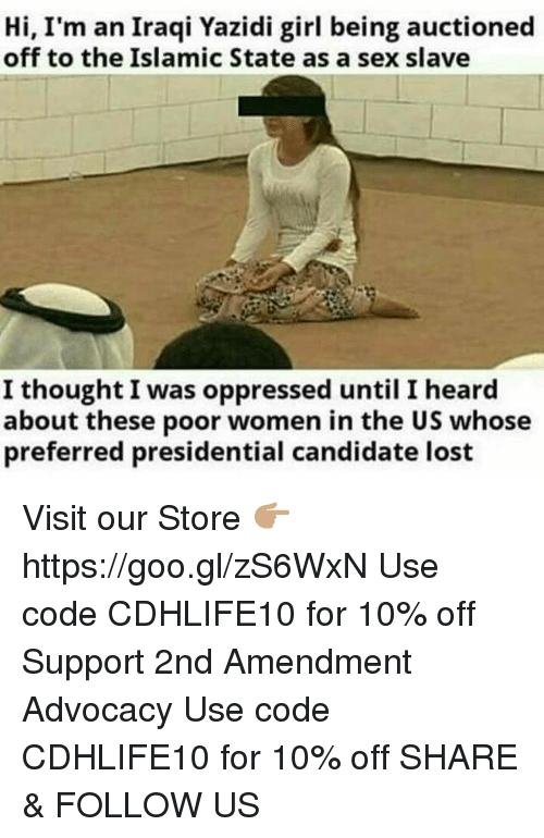 Memes, Sex, and Lost: Hi, I'm an Iraqi Yazidi girl being auctioned  off to the Islamic State as a sex slave  I thought I was oppressed until I heard  about these poor women in the US whose  preferred presidential candidate lost Visit our Store 👉🏽 https://goo.gl/zS6WxN Use code CDHLIFE10 for 10% off Support 2nd Amendment Advocacy Use code CDHLIFE10 for 10% off SHARE & FOLLOW US