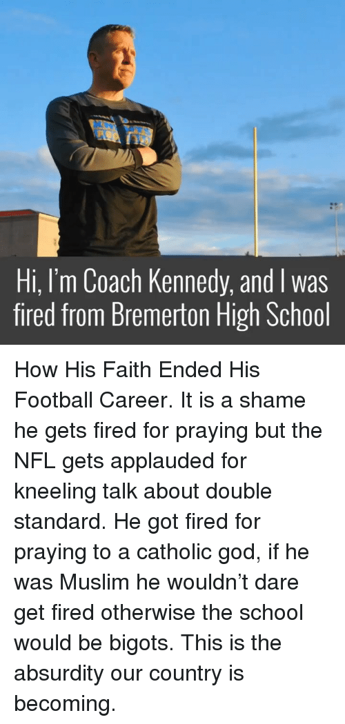 Football, God, and Memes: Hi, I'm Coach Kennedy, and I was  fired from Bremerton High School How His Faith Ended His Football Career. It is a shame he gets fired for praying but the NFL gets applauded for kneeling talk about double standard. He got fired for praying to a catholic god, if he was Muslim he wouldn't dare get fired otherwise the school would be bigots. This is the absurdity our country is becoming.