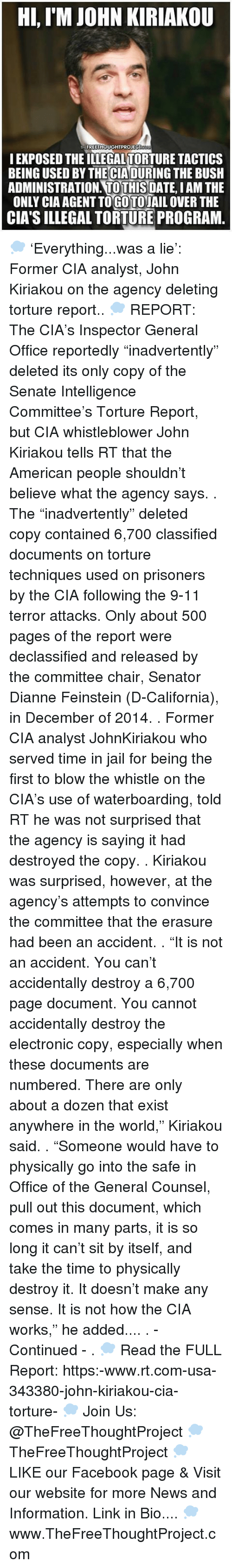"Senations: Hi, IM JOHN KIRIAKOU  FREETHOUGHTPROJECT  I EXPOSED THEILLEGALTORTURE TACTICS  BEING USED BYTHECIADURING THE BUSH  ADMINISTRATION TO THIS  DATE IAM THE  ONLY CIAAGENTTOGOTOJAIL OVER THE  CIA's ILLEGAL TORTURE PROGRAM 💭 'Everything...was a lie': Former CIA analyst, John Kiriakou on the agency deleting torture report.. 💭 REPORT: The CIA's Inspector General Office reportedly ""inadvertently"" deleted its only copy of the Senate Intelligence Committee's Torture Report, but CIA whistleblower John Kiriakou tells RT that the American people shouldn't believe what the agency says. . The ""inadvertently"" deleted copy contained 6,700 classified documents on torture techniques used on prisoners by the CIA following the 9-11 terror attacks. Only about 500 pages of the report were declassified and released by the committee chair, Senator Dianne Feinstein (D-California), in December of 2014. . Former CIA analyst JohnKiriakou who served time in jail for being the first to blow the whistle on the CIA's use of waterboarding, told RT he was not surprised that the agency is saying it had destroyed the copy. . Kiriakou was surprised, however, at the agency's attempts to convince the committee that the erasure had been an accident. . ""It is not an accident. You can't accidentally destroy a 6,700 page document. You cannot accidentally destroy the electronic copy, especially when these documents are numbered. There are only about a dozen that exist anywhere in the world,"" Kiriakou said. . ""Someone would have to physically go into the safe in Office of the General Counsel, pull out this document, which comes in many parts, it is so long it can't sit by itself, and take the time to physically destroy it. It doesn't make any sense. It is not how the CIA works,"" he added.... . - Continued - . 💭 Read the FULL Report: https:-www.rt.com-usa-343380-john-kiriakou-cia-torture- 💭 Join Us: @TheFreeThoughtProject 💭 TheFreeThoughtProject 💭 LIKE our Facebook page & Visit our website for more News and Information. Link in Bio.... 💭 www.TheFreeThoughtProject.com"