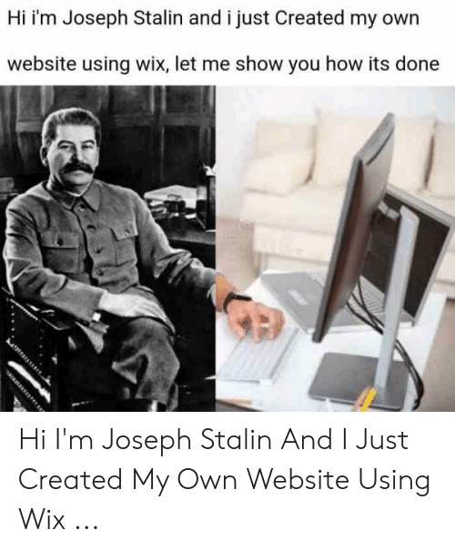 Joseph Stalin Meme: Hi i'm Joseph Stalin and i just Created my own  website using wix, let me show you how its done Hi I'm Joseph Stalin And I Just Created My Own Website Using Wix ...
