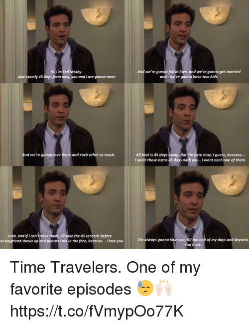 Love, Memes, and Ted: Hi I'm Ted Mosby  And exactly 45 days from now, you and I are gonna meet  ond we're gonna foll in love, ond we're gonna get married  and. we're gonna have two kids.  All that is 45 days  I wont those extra 45 days with you. I want each one of them.  And we're gonno love them and each other so much.  But I'm here now, I guess, becouse...  Look, and if i can't have them, I'I toke the 45 seconds before  ur boyfriend shows up and punches me in the face, becouse... I love you.  I'm always gonna love you, hill the end of my days and beyond.  You'll see. Time Travelers. One of my favorite episodes 😓🙌🏻 https://t.co/fVmypOo77K