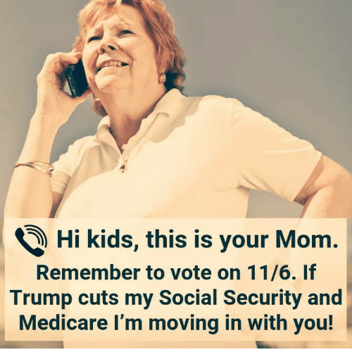Medicare: ) Hi kids, this is your Mom.  Remember to vote on 11/6. If  Trump cuts my Social Security and  Medicare I'm moving in with you!