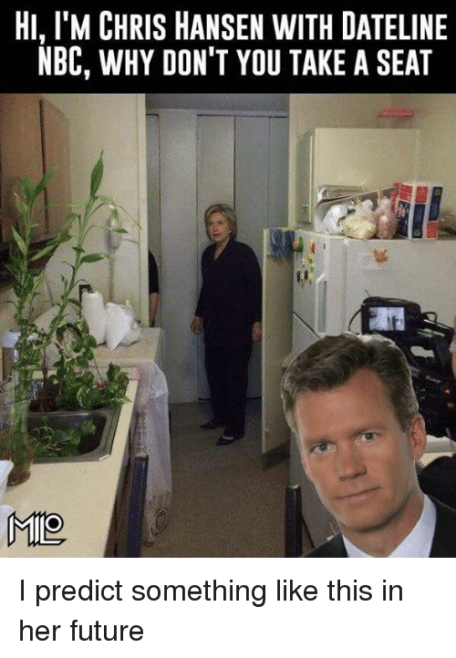 Future, Memes, and Chris Hansen: HI, l'M CHRIS HANSEN WITH DATELINE  NBC, WHY DON'T YOU TAKE A SEAT  MIO I predict something like this in her future