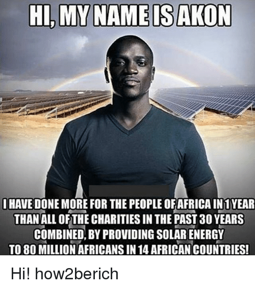 Akonator: HI, MY NAME IS AKON  HAVE DONEMORE FOR THE PEOPLEOFAFRICA IN 1 YEAR  THAN ALL OF THE CHARITIES IN THE PAST 30 YEARS  COMBINED, BY PROVIDING SOLARENERGY  TO 80 MILLION AFRICANSIN 14 AFRICAN COUNTRIES! Hi! how2berich
