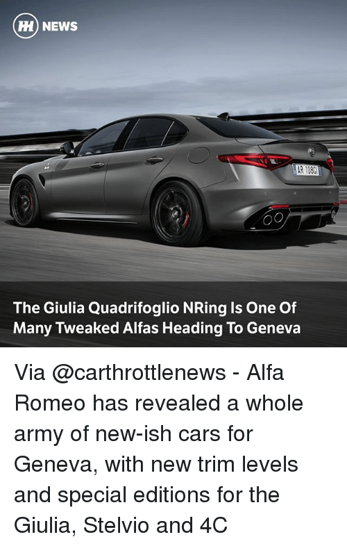 Cars, Memes, and News: HI) NEWS  o0  The Giulia Quadrifoglio NRing Is One Of  Many Tweaked Alfas Heading To Geneva Via @carthrottlenews - Alfa Romeo has revealed a whole army of new-ish cars for Geneva, with new trim levels and special editions for the Giulia, Stelvio and 4C