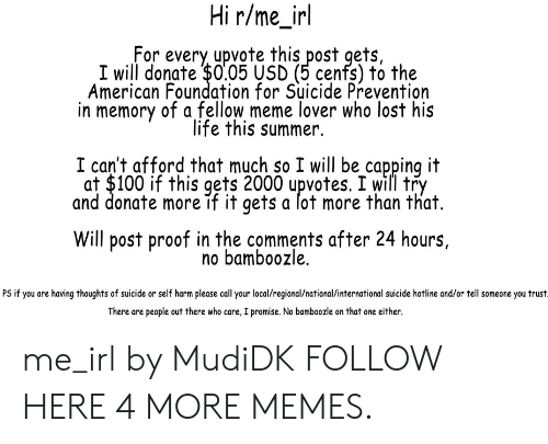 Afforded: Hi r/me_irl  For every upvote this post gets,  I will donate $0.05 USD (5 cenfs) to the  American Foundation for Suicide Prevention  in memory of a fellow meme lover who lost his  life this summer.  I can't afford that much so I will be capping it  at $100 if this gets 2000 upvotes. I will try  and donate more if it gets a lot more than that.  Will post proof in the comments after 24 hours,  no bamboozle.  PS if you are having thoughts of suicide or self harm please call your local/regional/national/international suicide hotline and/or tell someone you trust  There are people out there who care, I promise. No bamboozle on that one either. me_irl by MudiDK FOLLOW HERE 4 MORE MEMES.