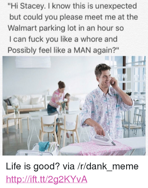 "Dank, Fuck You, and Life: ""Hi Stacey. I know this is unexpected  but could you please meet me at the  Walmart parking lot in an hour so  I can fuck you like a whore and  Possibly feel like a MAN again?"" <p>Life is good? via /r/dank_meme <a href=""http://ift.tt/2g2KYvA"">http://ift.tt/2g2KYvA</a></p>"