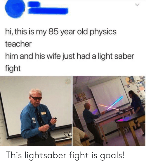 Goals, Lightsaber, and Teacher: hi, this is my 85 year old physics  teacher  him and his wife just had a light saber  fight This lightsaber fight is goals!